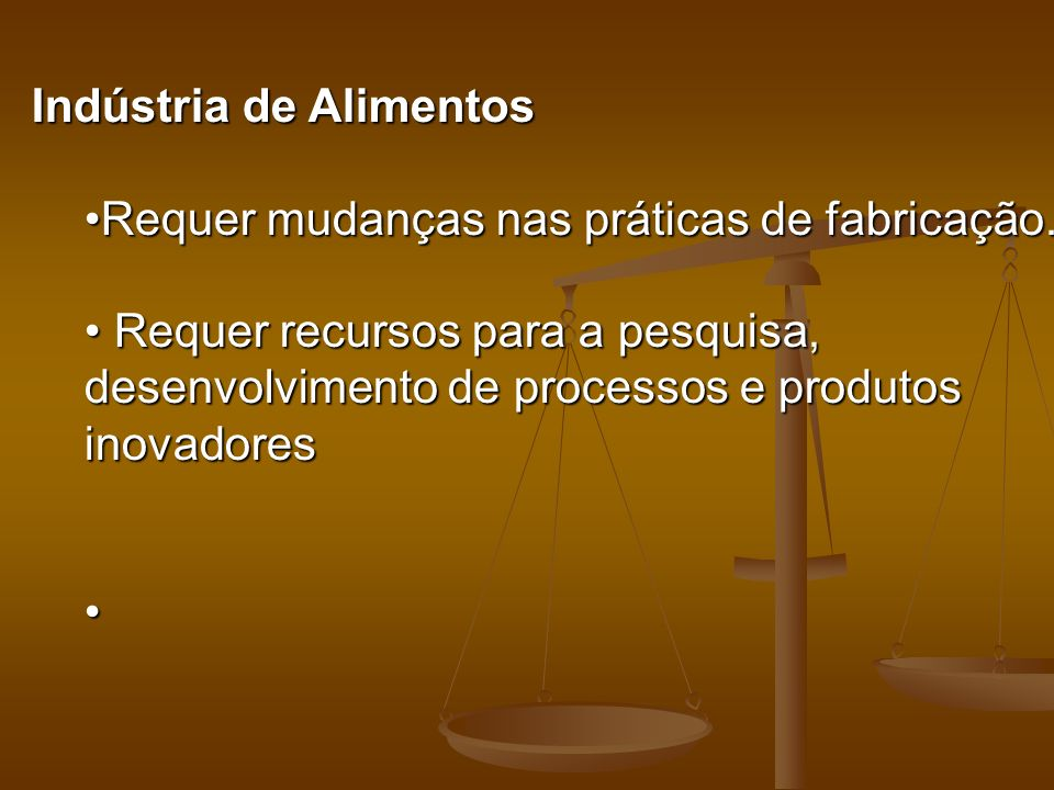 Indústria de Alimentos RequerRequer mudanças nas práticas de fabricação. Requer recursos para a pesquisa, desenvolvimento de processos e produtos inov