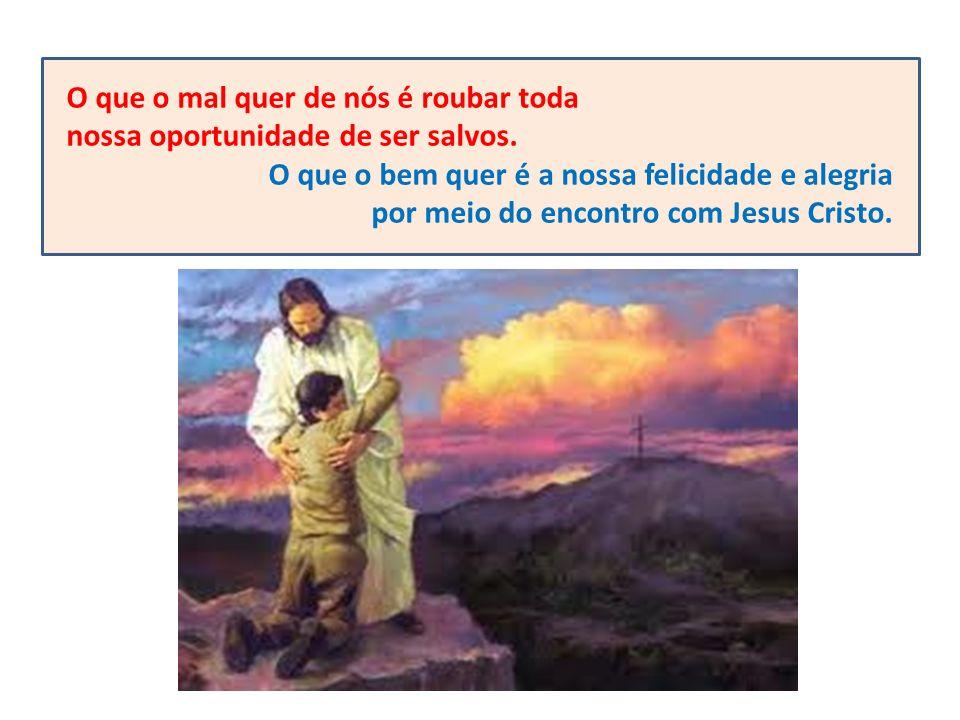 O que o mal quer de nós é roubar toda nossa oportunidade de ser salvos. O que o bem quer é a nossa felicidade e alegria por meio do encontro com Jesus
