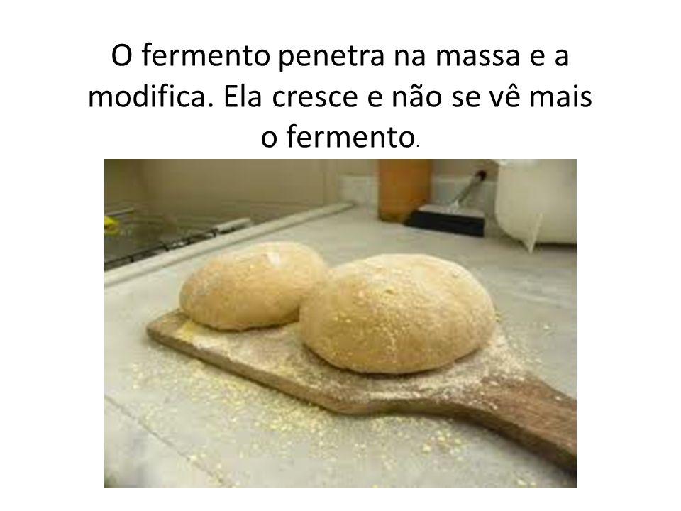 O fermento penetra na massa e a modifica. Ela cresce e não se vê mais o fermento.