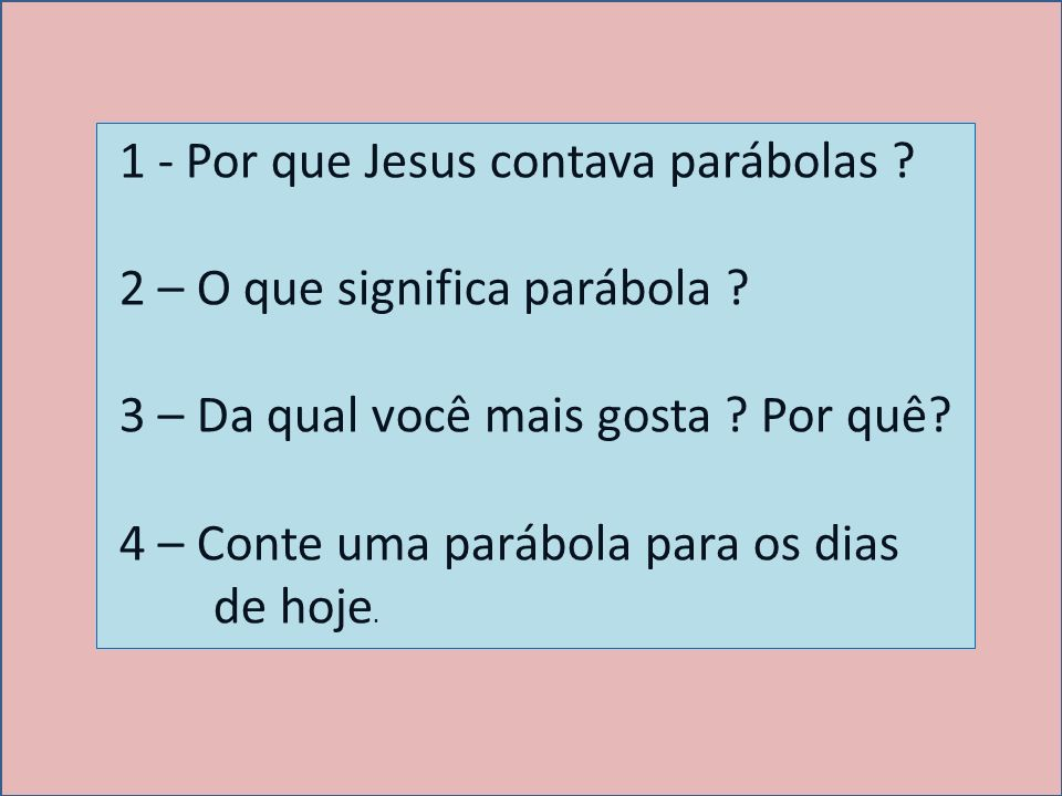 1 - Por que Jesus contava parábolas ? 2 – O que significa parábola ? 3 – Da qual você mais gosta ? Por quê? 4 – Conte uma parábola para os dias de hoj