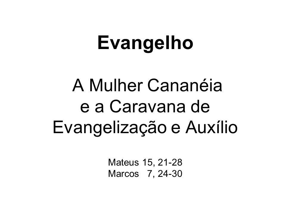 Evangelho A Mulher Cananéia e a Caravana de Evangelização e Auxílio Mateus 15, 21-28 Marcos 7, 24-30