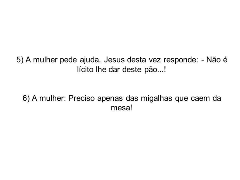 5) A mulher pede ajuda. Jesus desta vez responde: - Não é lícito lhe dar deste pão...! 6) A mulher: Preciso apenas das migalhas que caem da mesa!