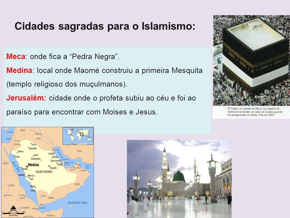 Cidades sagradas para o Islamismo: Meca: onde fica a Pedra Negra. Medina: local onde Maomé construiu a primeira Mesquita (templo religioso dos muçulma