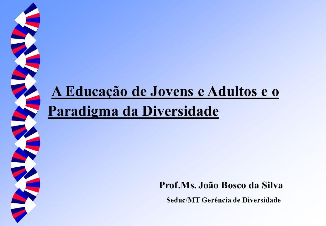 A Educação de Jovens e Adultos e o Paradigma da Diversidade Prof.Ms. João Bosco da Silva Seduc/MT Gerência de Diversidade