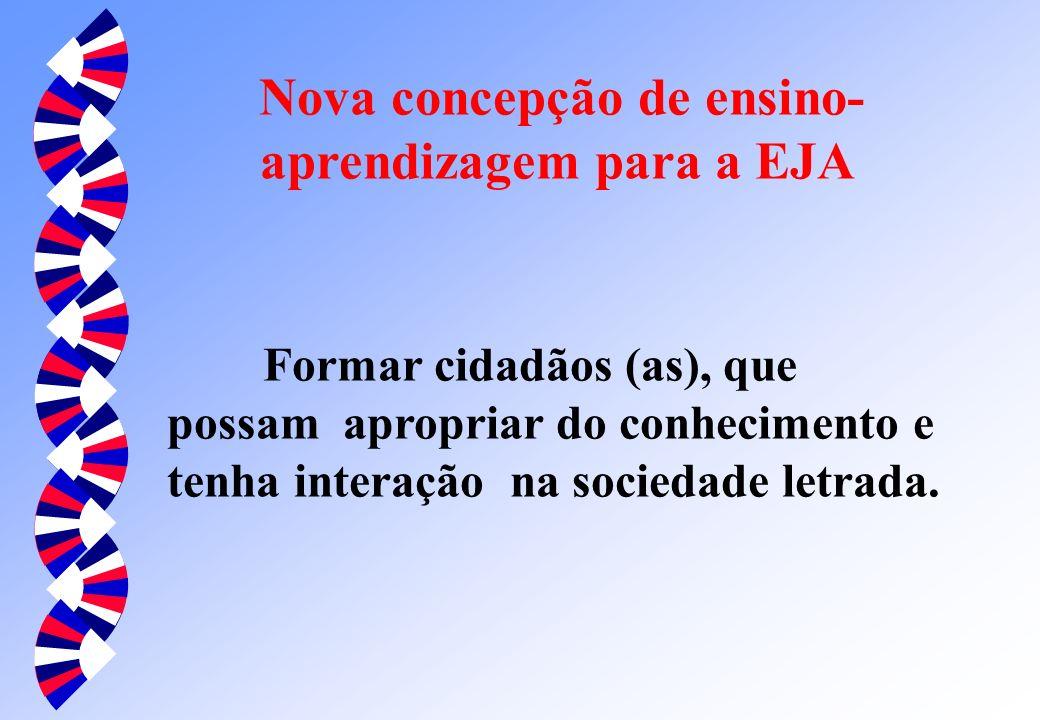 Nova concepção de ensino- aprendizagem para a EJA Formar cidadãos (as), que possam apropriar do conhecimento e tenha interação na sociedade letrada.