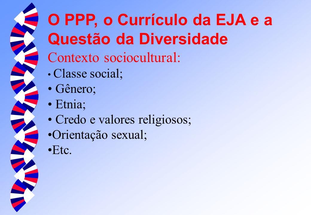 O PPP, o Currículo da EJA e a Questão da Diversidade Contexto sociocultural: Classe social; Gênero; Etnia; Credo e valores religiosos; Orientação sexual; Etc.