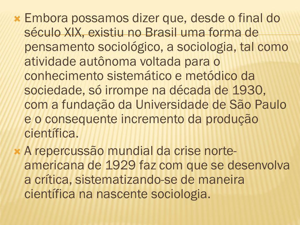 Embora possamos dizer que, desde o final do século XIX, existiu no Brasil uma forma de pensamento sociológico, a sociologia, tal como atividade autônoma voltada para o conhecimento sistemático e metódico da sociedade, só irrompe na década de 1930, com a fundação da Universidade de São Paulo e o consequente incremento da produção científica.
