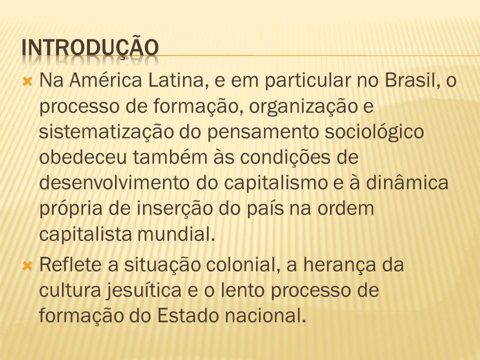 Na América Latina, e em particular no Brasil, o processo de formação, organização e sistematização do pensamento sociológico obedeceu também às condiç