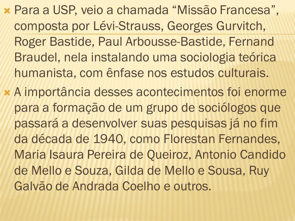 Para a USP, veio a chamada Missão Francesa, composta por Lévi-Strauss, Georges Gurvitch, Roger Bastide, Paul Arbousse-Bastide, Fernand Braudel, nela instalando uma sociologia teórica humanista, com ênfase nos estudos culturais.