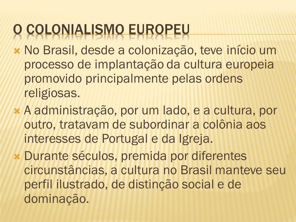 No Brasil, desde a colonização, teve início um processo de implantação da cultura europeia promovido principalmente pelas ordens religiosas.