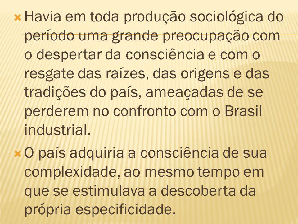 Havia em toda produção sociológica do período uma grande preocupação com o despertar da consciência e com o resgate das raízes, das origens e das tradições do país, ameaçadas de se perderem no confronto com o Brasil industrial.