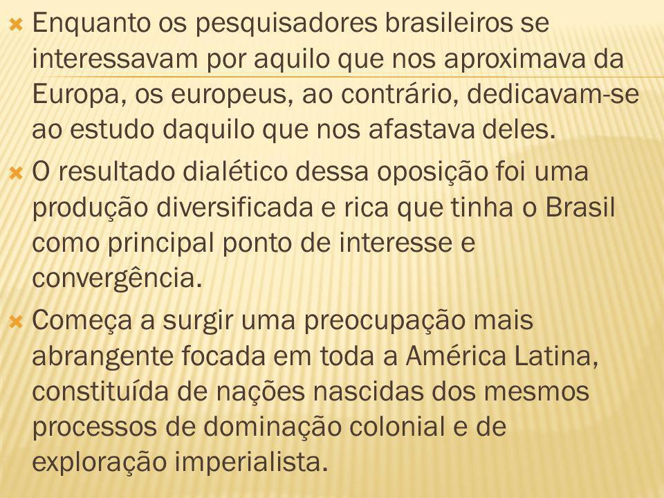 Enquanto os pesquisadores brasileiros se interessavam por aquilo que nos aproximava da Europa, os europeus, ao contrário, dedicavam-se ao estudo daquilo que nos afastava deles.
