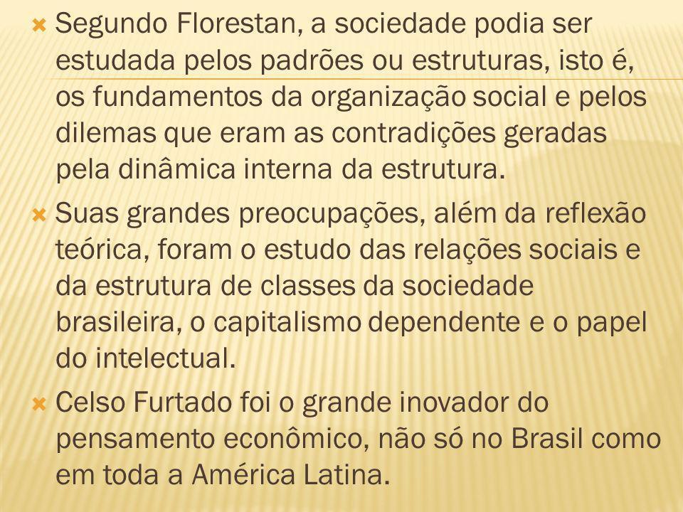 Segundo Florestan, a sociedade podia ser estudada pelos padrões ou estruturas, isto é, os fundamentos da organização social e pelos dilemas que eram as contradições geradas pela dinâmica interna da estrutura.