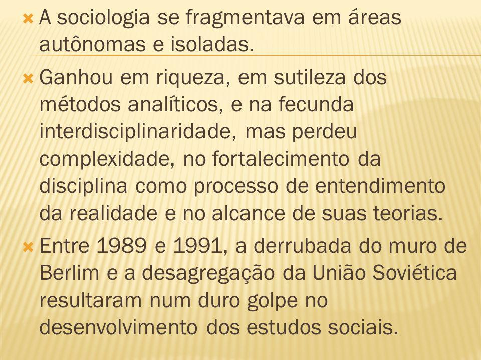 A sociologia se fragmentava em áreas autônomas e isoladas. Ganhou em riqueza, em sutileza dos métodos analíticos, e na fecunda interdisciplinaridade,