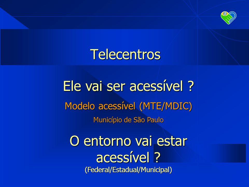Telecentros Ele vai ser acessível ? Modelo acessível (MTE/MDIC) Município de São Paulo O entorno vai estar acessível ? (Federal/Estadual/Municipal)