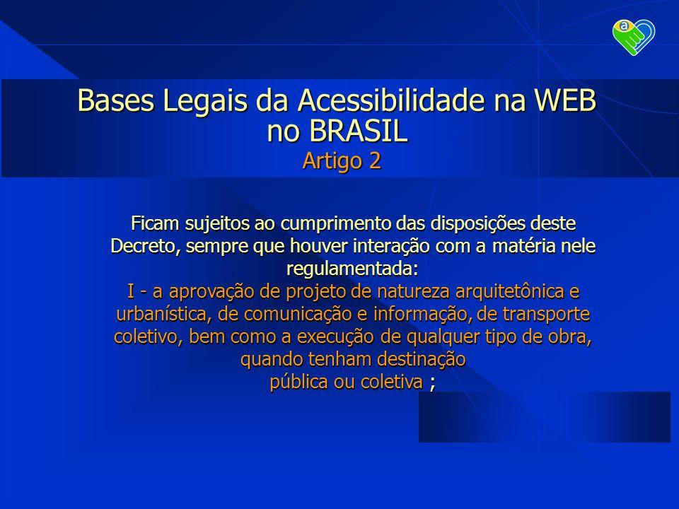 Bases Legais da Acessibilidade na WEB no BRASIL Artigo 2 Ficam sujeitos ao cumprimento das disposições deste Decreto, sempre que houver interação com