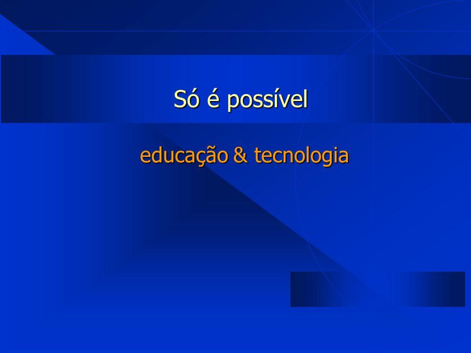 Só é possível educação & tecnologia