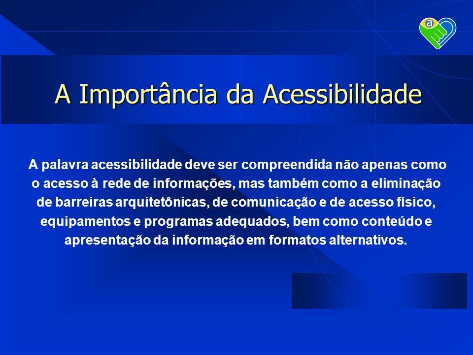 A Importância da Acessibilidade A palavra acessibilidade deve ser compreendida não apenas como o acesso à rede de informações, mas também como a elimi
