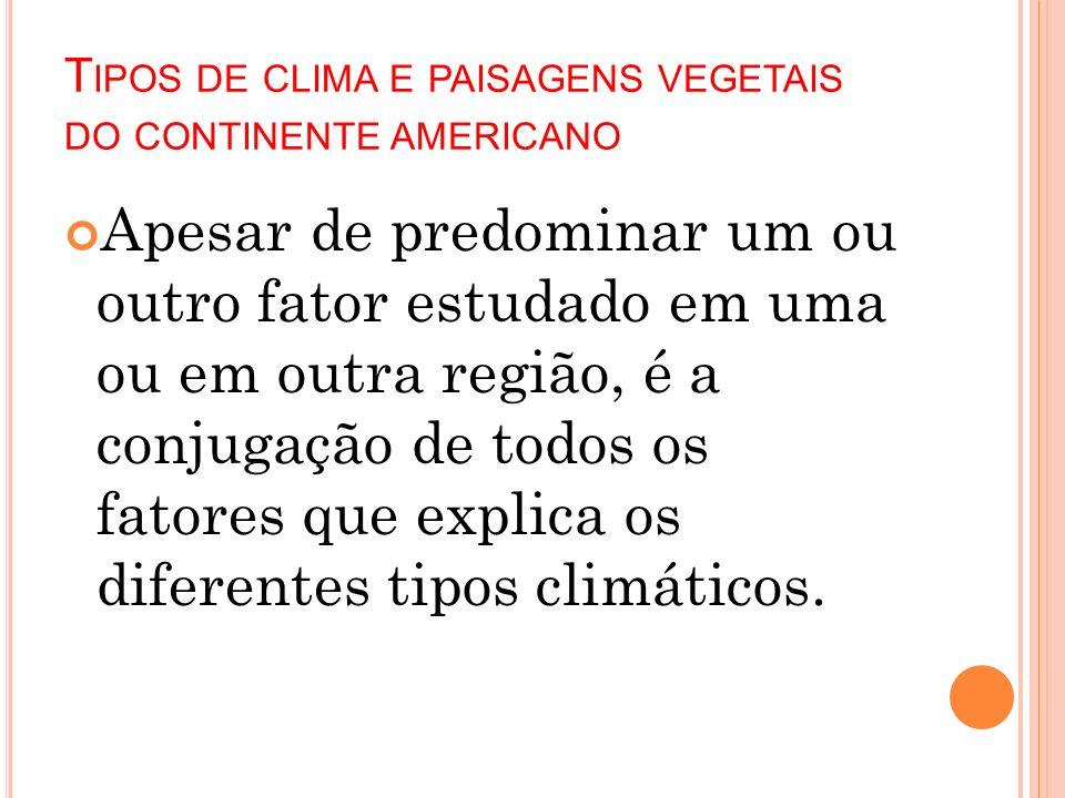 T IPOS DE CLIMA E PAISAGENS VEGETAIS DO CONTINENTE AMERICANO Apesar de predominar um ou outro fator estudado em uma ou em outra região, é a conjugação