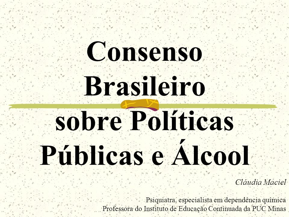 Consenso Brasileiro sobre Políticas Públicas e Álcool Cláudia Maciel Psiquiatra, especialista em dependência química Professora do Instituto de Educaç