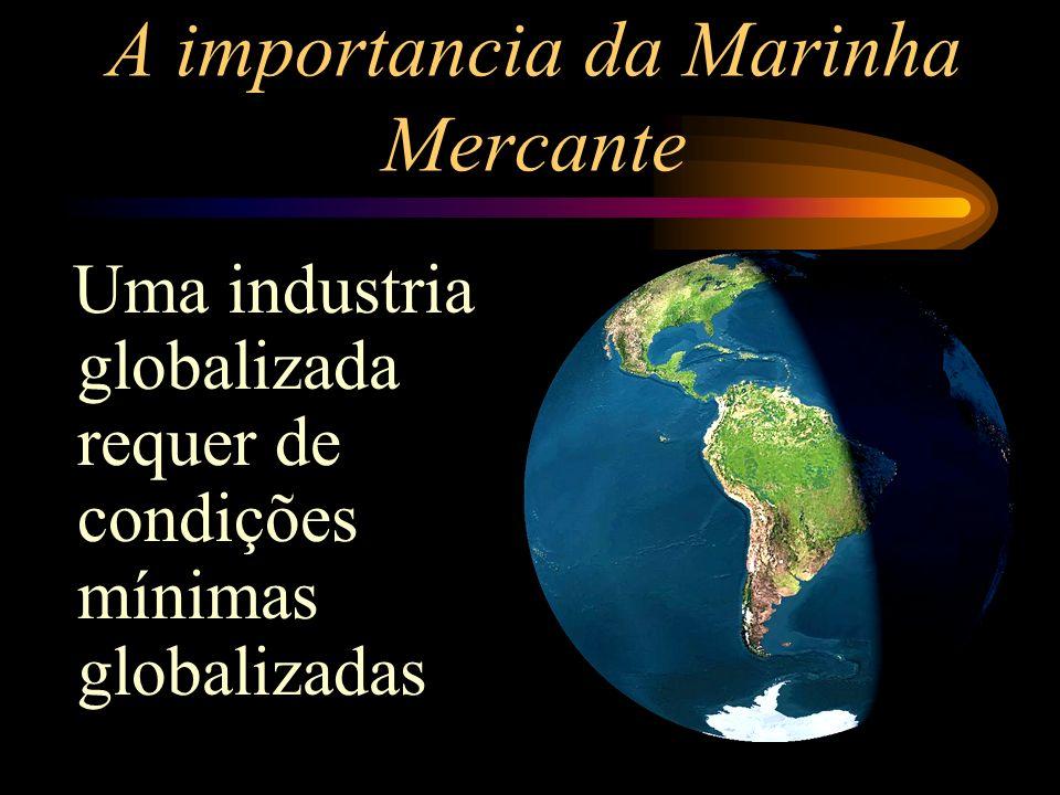 A importancia da Marinha Mercante Uma industria globalizada requer de condições mínimas globalizadas