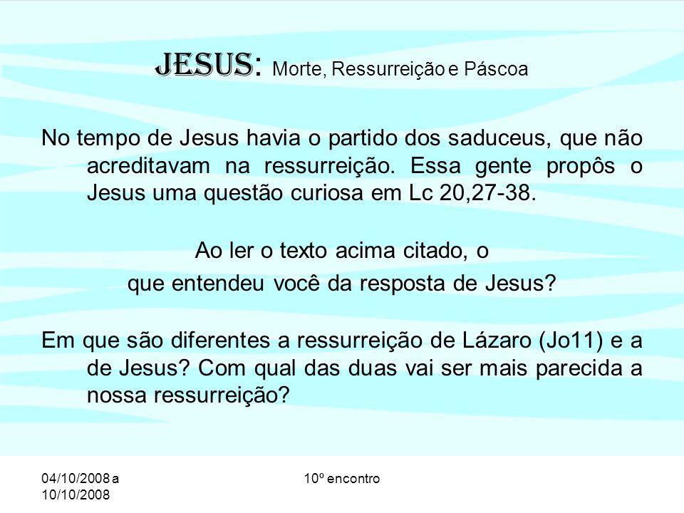 04/10/2008 a 10/10/2008 10º encontro A respeito de morte e ressurreição você vai ouvir pela vida afora as mais variadas interpretações.