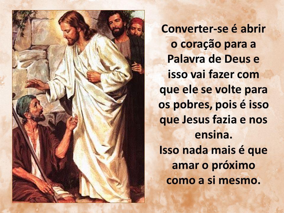 Converter-se é abrir o coração para a Palavra de Deus e isso vai fazer com que ele se volte para os pobres, pois é isso que Jesus fazia e nos ensina.