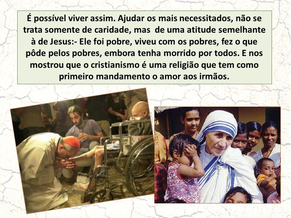 É possível viver assim. Ajudar os mais necessitados, não se trata somente de caridade, mas de uma atitude semelhante à de Jesus:- Ele foi pobre, viveu