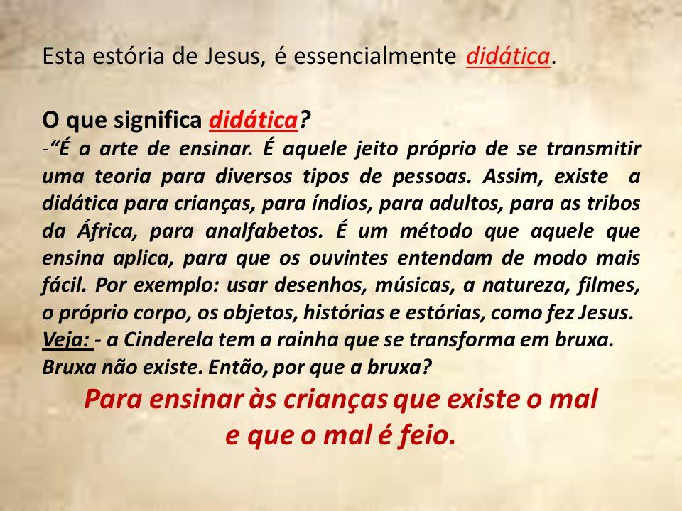 Esta estória de Jesus, é essencialmente didática. O que significa didática? -É a arte de ensinar. É aquele jeito próprio de se transmitir uma teoria p
