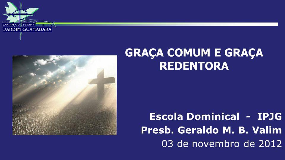 GRAÇA COMUM E GRAÇA REDENTORA Escola Dominical - IPJG Presb. Geraldo M. B. Valim 03 de novembro de 2012