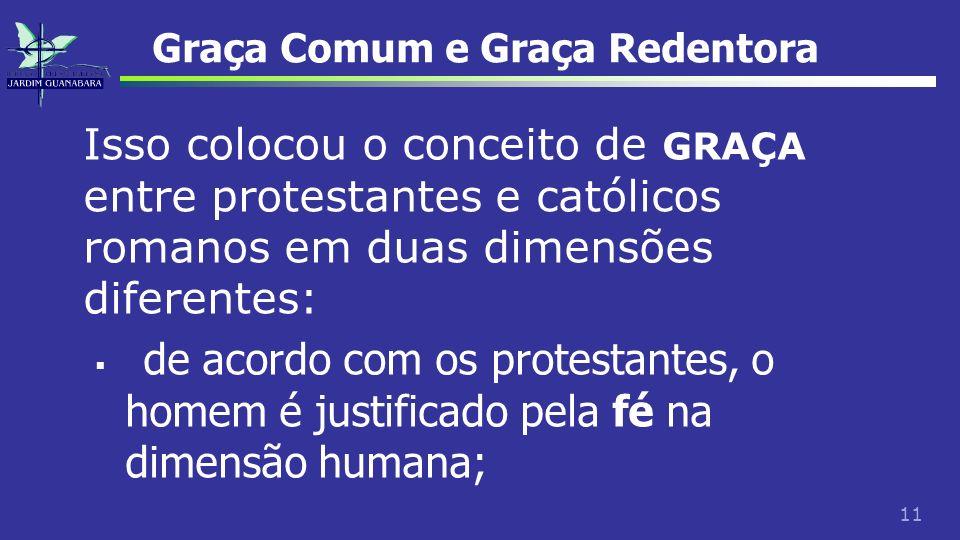 11 Graça Comum e Graça Redentora Isso colocou o conceito de GRAÇA entre protestantes e católicos romanos em duas dimensões diferentes: de acordo com o