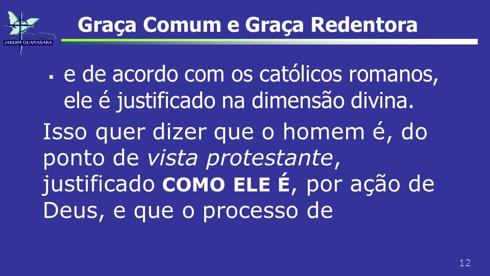 12 Graça Comum e Graça Redentora e de acordo com os católicos romanos, ele é justificado na dimensão divina. Isso quer dizer que o homem é, do ponto d