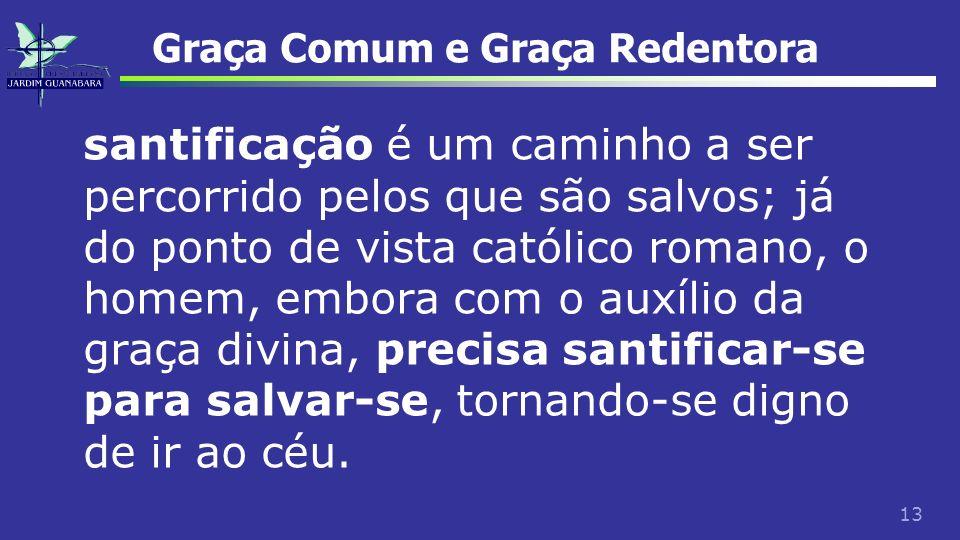 13 Graça Comum e Graça Redentora santificação é um caminho a ser percorrido pelos que são salvos; já do ponto de vista católico romano, o homem, embor