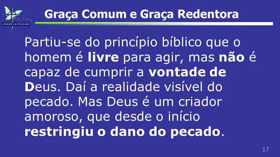 17 Graça Comum e Graça Redentora Partiu-se do princípio bíblico que o homem é livre para agir, mas não é capaz de cumprir a vontade de Deus. Daí a rea