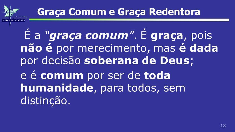 18 Graça Comum e Graça Redentora É a graça comum. É graça, pois não é por merecimento, mas é dada por decisão soberana de Deus; e é comum por ser de t