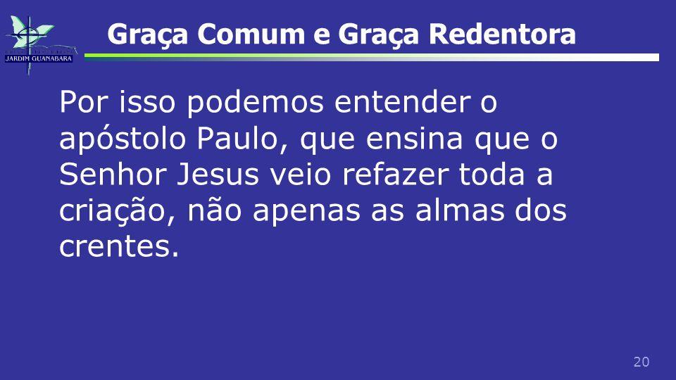 20 Graça Comum e Graça Redentora Por isso podemos entender o apóstolo Paulo, que ensina que o Senhor Jesus veio refazer toda a criação, não apenas as