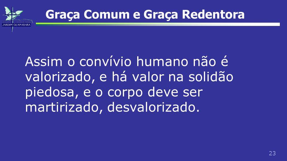 23 Graça Comum e Graça Redentora Assim o convívio humano não é valorizado, e há valor na solidão piedosa, e o corpo deve ser martirizado, desvalorizad