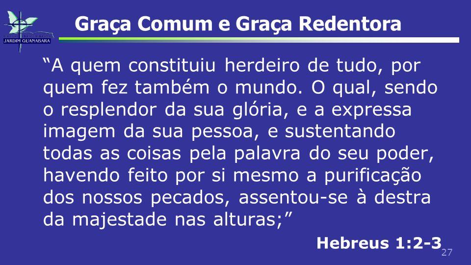 27 Graça Comum e Graça Redentora A quem constituiu herdeiro de tudo, por quem fez também o mundo. O qual, sendo o resplendor da sua glória, e a expres