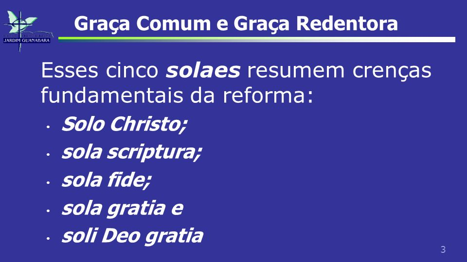 3 Graça Comum e Graça Redentora Esses cinco solaes resumem crenças fundamentais da reforma: Solo Christo; sola scriptura; sola fide; sola gratia e sol