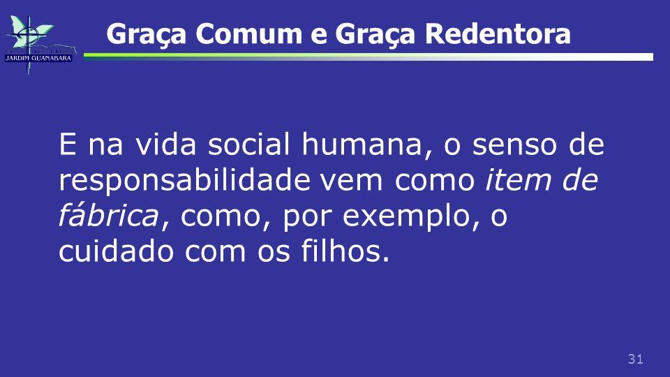 31 Graça Comum e Graça Redentora E na vida social humana, o senso de responsabilidade vem como item de fábrica, como, por exemplo, o cuidado com os fi