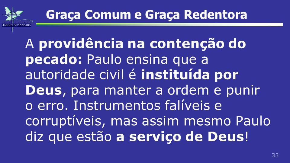 33 Graça Comum e Graça Redentora A providência na contenção do pecado: Paulo ensina que a autoridade civil é instituída por Deus, para manter a ordem