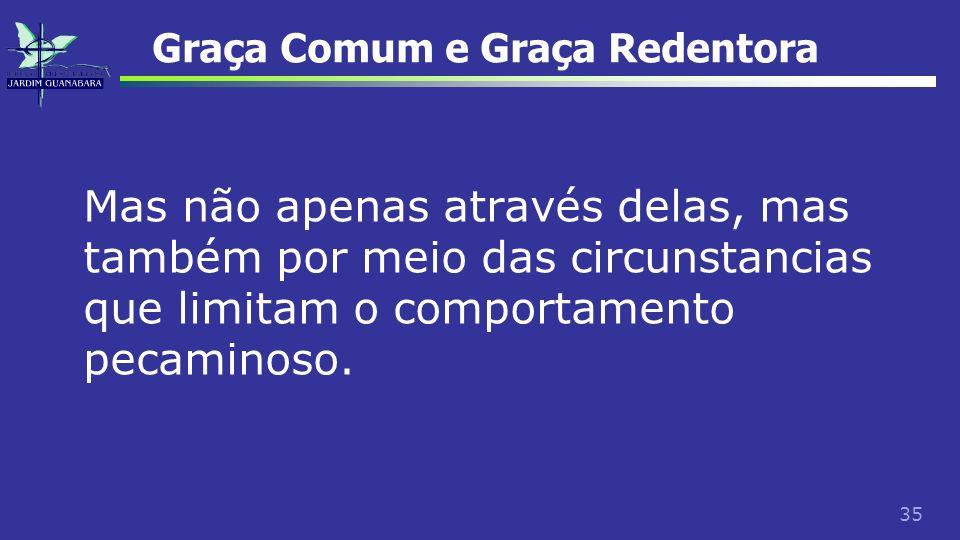 35 Graça Comum e Graça Redentora Mas não apenas através delas, mas também por meio das circunstancias que limitam o comportamento pecaminoso.