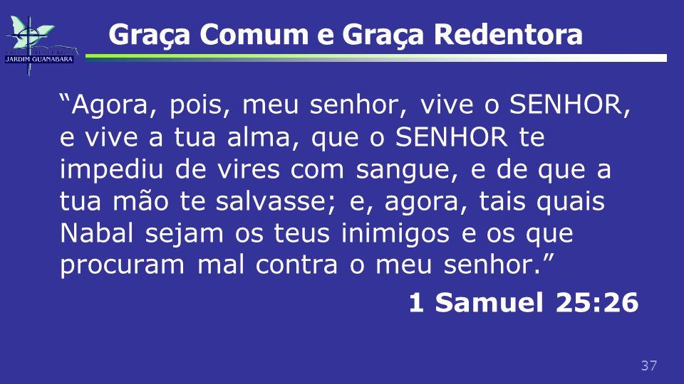 37 Graça Comum e Graça Redentora Agora, pois, meu senhor, vive o SENHOR, e vive a tua alma, que o SENHOR te impediu de vires com sangue, e de que a tu