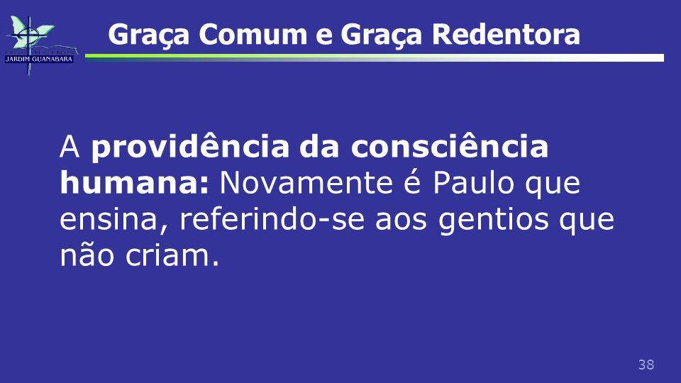 38 Graça Comum e Graça Redentora A providência da consciência humana: Novamente é Paulo que ensina, referindo-se aos gentios que não criam.