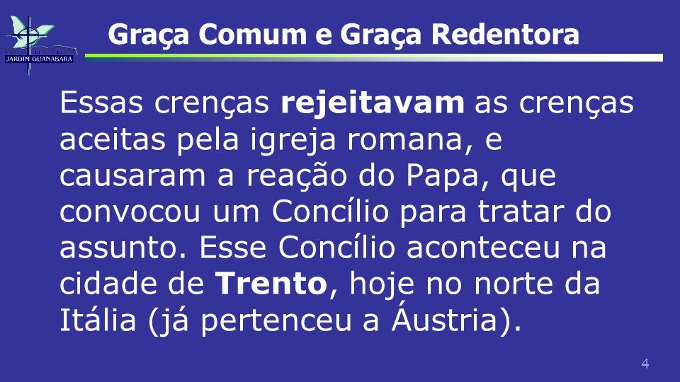 4 Graça Comum e Graça Redentora Essas crenças rejeitavam as crenças aceitas pela igreja romana, e causaram a reação do Papa, que convocou um Concílio