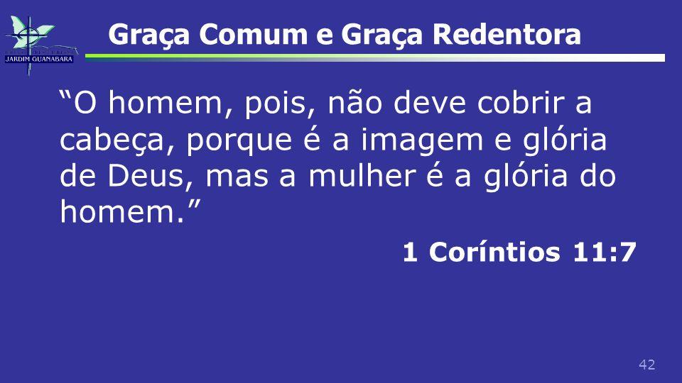 42 Graça Comum e Graça Redentora O homem, pois, não deve cobrir a cabeça, porque é a imagem e glória de Deus, mas a mulher é a glória do homem. 1 Corí