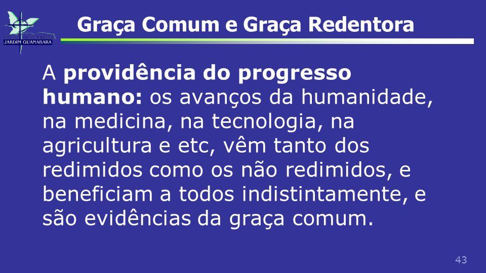43 Graça Comum e Graça Redentora A providência do progresso humano: os avanços da humanidade, na medicina, na tecnologia, na agricultura e etc, vêm ta
