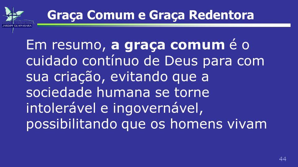 44 Graça Comum e Graça Redentora Em resumo, a graça comum é o cuidado contínuo de Deus para com sua criação, evitando que a sociedade humana se torne