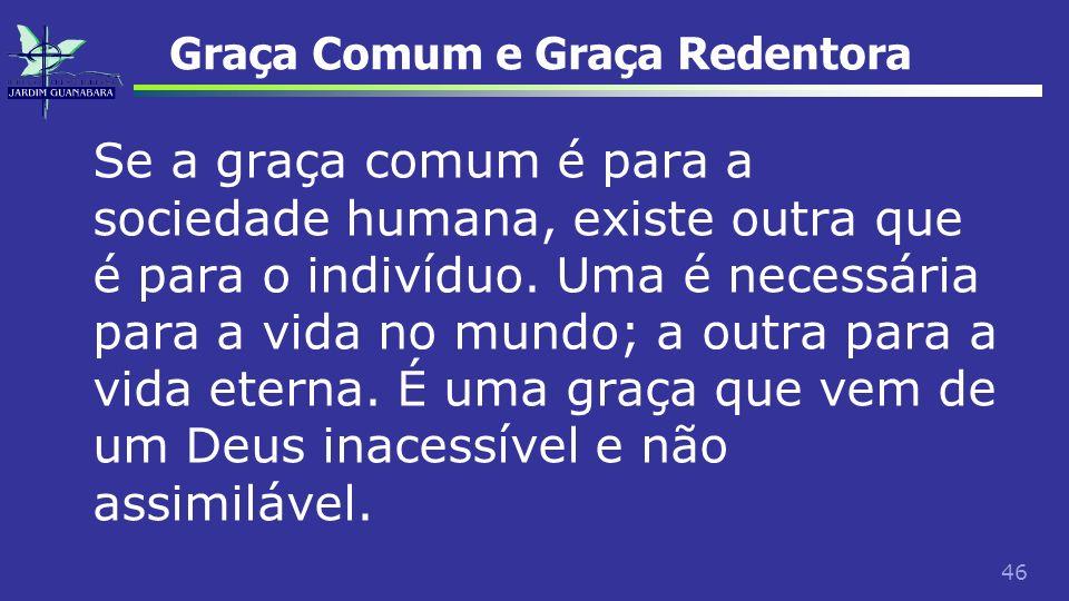 46 Graça Comum e Graça Redentora Se a graça comum é para a sociedade humana, existe outra que é para o indivíduo. Uma é necessária para a vida no mund