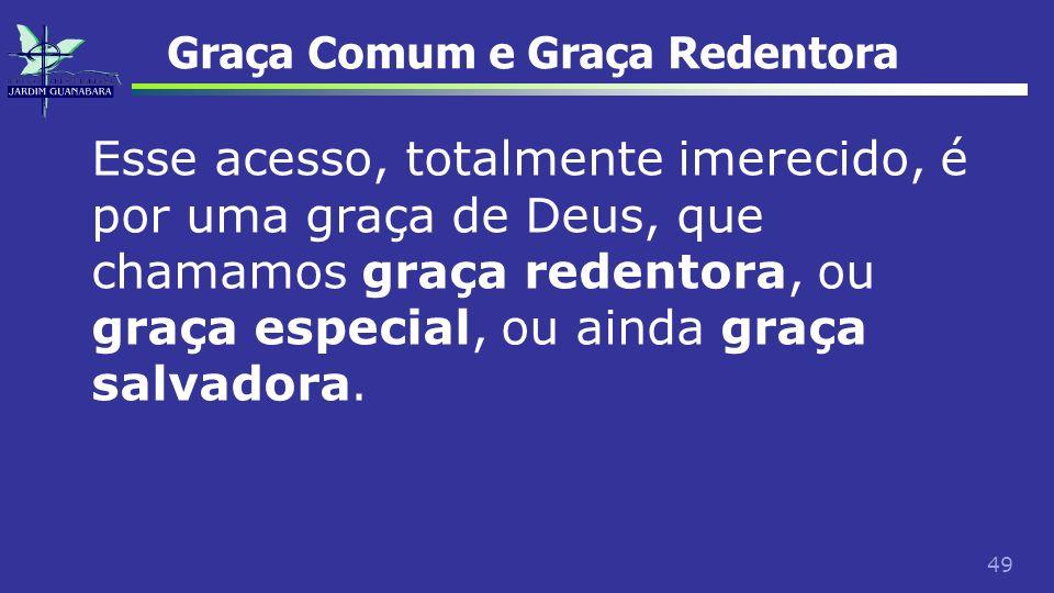 49 Graça Comum e Graça Redentora Esse acesso, totalmente imerecido, é por uma graça de Deus, que chamamos graça redentora, ou graça especial, ou ainda